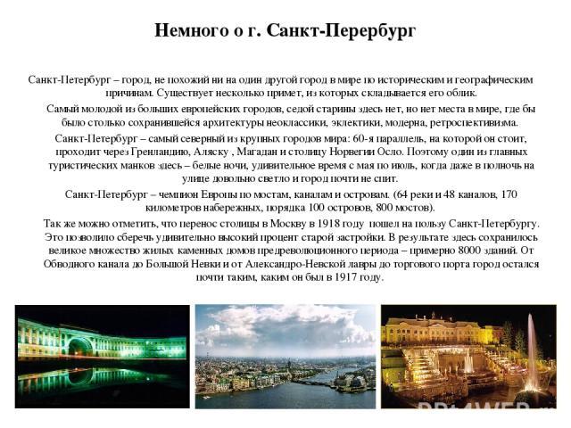 Немного о г. Санкт-Перербург Санкт-Петербург – город, не похожий ни на один другой город в мире по историческим и географическим причинам. Существует несколько примет, из которых складывается его облик. Самый молодой из больших европейских городов, …