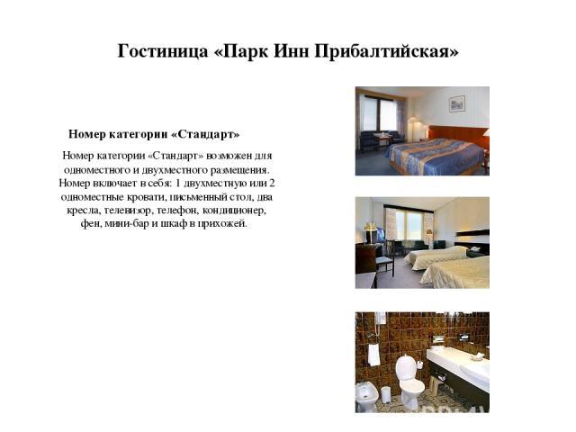 Гостиница «Парк Инн Прибалтийская» Номер категории «Стандарт» Номер категории «Стандарт» возможен для одноместного и двухместного размещения. Номер включает в себя: 1 двухместную или 2 одноместные кровати, письменный стол, два кресла, телевизор, тел…