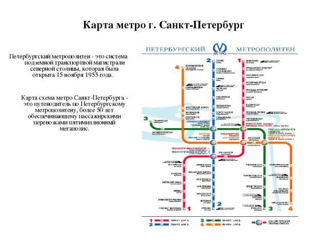 Карта метро г. Санкт-Петербург Петербургский метрополитен - это система подземной транспортной магистрали северной столицы, которая была открыта 15 ноября 1955 года. Карта схема метро Санкт-Петербурга - это путеводитель по Петербургскому метрополите…