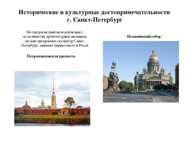 Исторические и культурные достопримечательности г. Санкт-Петербург Не смотря на свой молодой возраст, поколичеству архитектурных шедевров, музеев, прекрасных скульптур Санкт-Петербург, занимает первое место вРосси. Петропавловская крепость Исаакие…