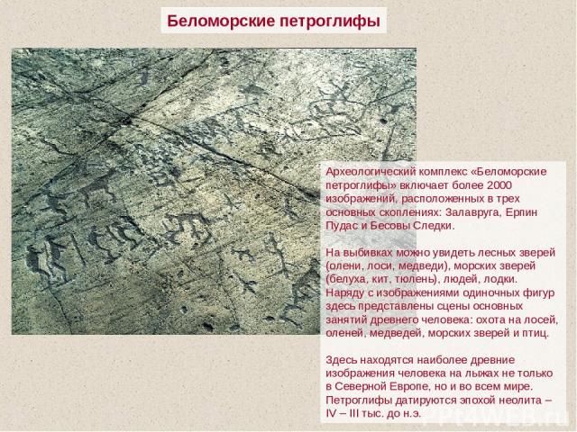 Беломорские петроглифы Археологический комплекс «Беломорские петроглифы» включает более 2000 изображений, расположенных в трех основных скоплениях: Залавруга, Ерпин Пудас и Бесовы Следки. На выбивках можно увидеть лесных зверей (олени, лоси, медведи…