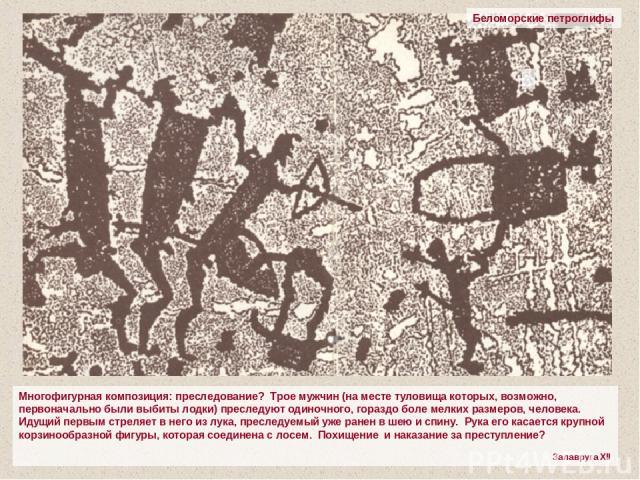 Беломорские петроглифы Многофигурная композиция: преследование? Трое мужчин (на месте туловища которых, возможно, первоначально были выбиты лодки) преследуют одиночного, гораздо боле мелких размеров, человека. Идущий первым стреляет в него из лука, …