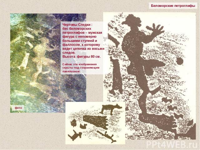 Беломорские петроглифы Чертовы Следки : бес беломорских петроглифов – мужская фигура с непомерно большими ступней и фаллосом, к которому ведет цепочка из восьми следов. Высота фигуры 80 см. Сейчас эти изображения скрыты под сохраняющим павильоном. фото
