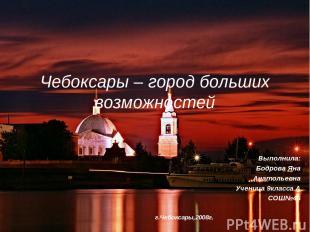 Чебоксары – город больших возможностей Выполнила: Бодрова Яна Анатольевна Учениц