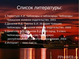 Список литературы: 1.Терентьев А.И. Чебоксары и чебоксарцы. Чебоксары: Чувашское
