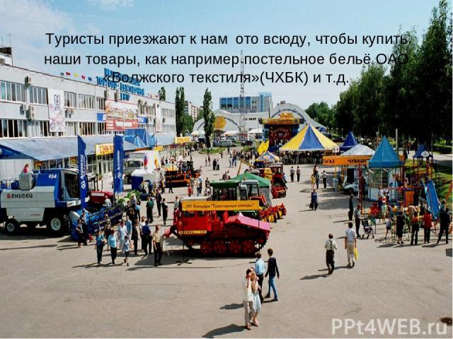 Туристы приезжают к нам ото всюду, чтобы купить наши товары, как например постельное бельё ОАО «Волжского текстиля»(ЧХБК) и т.д.
