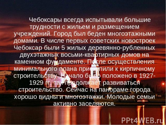 Чебоксары всегда испытывали большие трудности с жильем и размещением учреждений. Город был беден многоэтажными домами. В числе первых советских новостроек Чебоксар были 5 жилых деревянно-рубленных двухэтажных восьми-квартирных домов на каменном фунд…