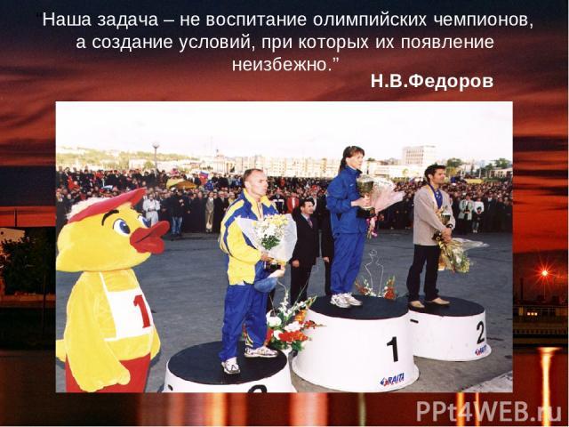 """""""Наша задача – не воспитание олимпийских чемпионов, а создание условий, при которых их появление неизбежно."""" Н.В.Федоров"""