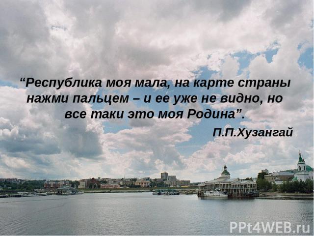 """""""Республика моя мала, на карте страны нажми пальцем – и ее уже не видно, но все таки это моя Родина"""". П.П.Хузангай"""