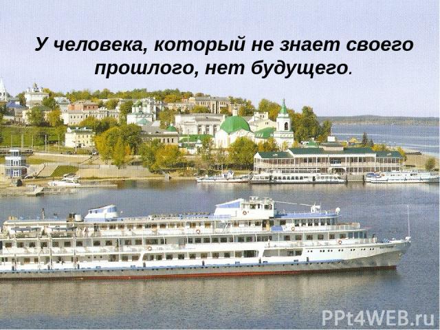 У человека, который не знает своего прошлого, нет будущего.