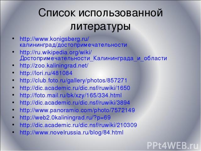 Список использованной литературы http://www.konigsberg.ru/калининград/достопримечательности http://ru.wikipedia.org/wiki/Достопримечательности_Калининграда_и_области http://zoo.kaliningrad.net/ http://lori.ru/481084 http://club.foto.ru/gallery/photo…