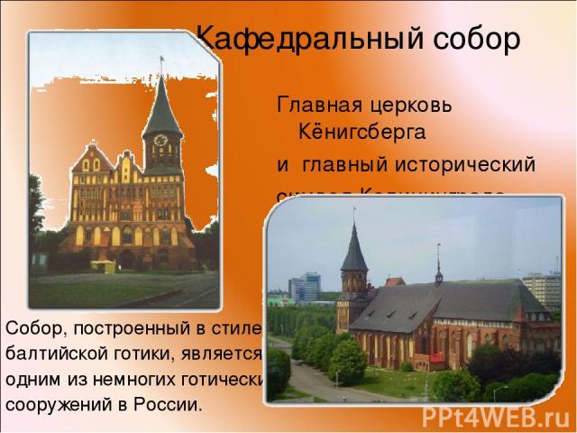 Кафедральный собор Главная церковь Кёнигсберга и главный исторический символ Калининграда. Собор, построенный в стиле балтийской готики, является одним из немногих готических сооружений в России.