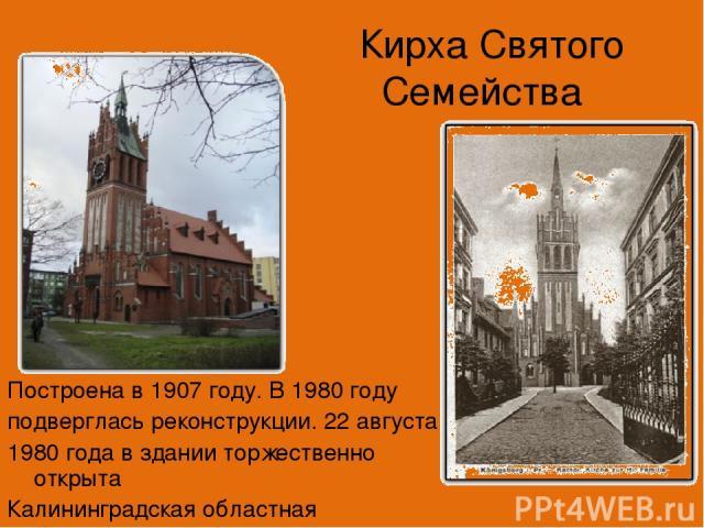 Кирха Святого Семейства Построена в 1907 году. В 1980 году подверглась реконструкции. 22 августа 1980 года в здании торжественно открыта Калининградская областная филармония.