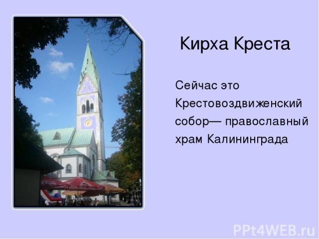 Кирха Креста Сейчас это Крестовоздвиженский собор— православный храм Калининграда