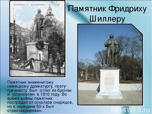 Памятник Фридриху Шиллеру Памятник знаменитому немецкому драматургу, поэту-гуманисту был отлит из бронзы и установлен в 1910 году. Во время войны памятник пострадал от осколков снарядов, но в середине 50-х был отреставрирован.