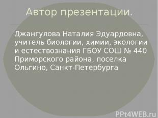 Автор презентации. Джангулова Наталия Эдуардовна, учитель биологии, химии, эколо