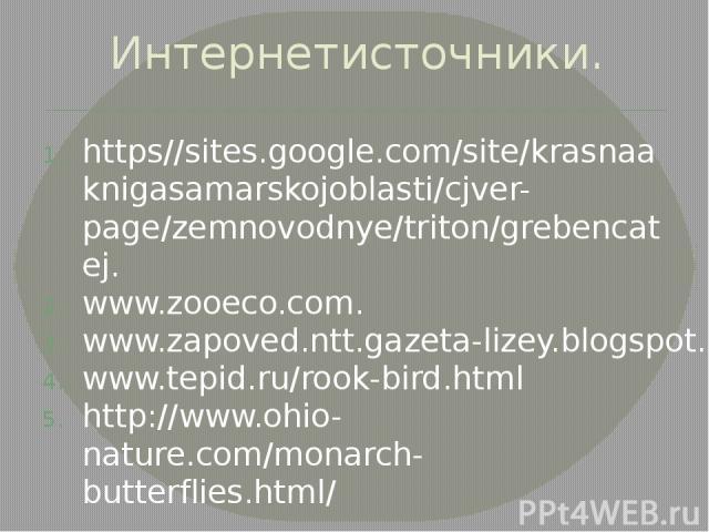 Интернетисточники. https//sites.google.com/site/krasnaaknigasamarskojoblasti/cjver-page/zemnovodnye/triton/grebencatej. www.zooeco.com. www.zapoved.ntt.gazeta-lizey.blogspot.ru www.tepid.ru/rook-bird.html http://www.ohio-nature.com/monarch-butterfli…