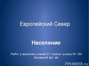 Европейский Север Население Работу выполнил ученик 9 г класса школы № 150 Каховс