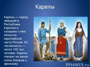 Карелы Карелы — народ, живущий в Республике Карелия и соседних с нею областях ев