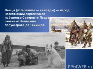 Не нцы(устаревшее—самоеды)—народ, населяющий евразийское побережьеСеверног