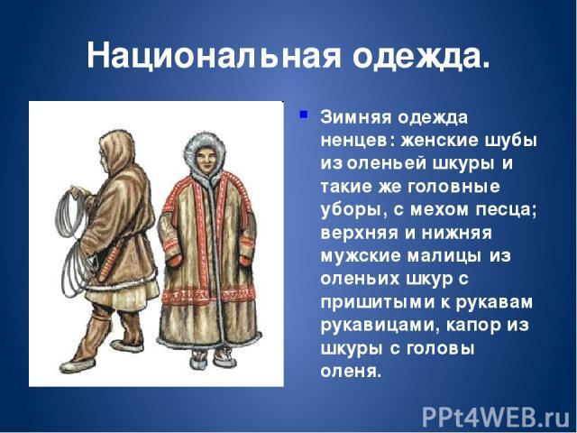 Национальная одежда. Зимняя одежда ненцев: женские шубы из оленьей шкуры и такие же головные уборы, с мехом песца; верхняя и нижняя мужские малицы из оленьих шкур с пришитыми к рукавам рукавицами, капор из шкуры с головы оленя.