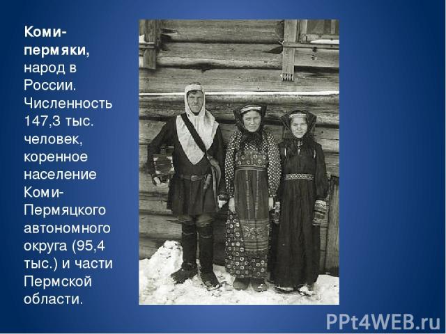 Коми-пермяки, народ в России. Численность 147,3 тыс. человек, коренное население Коми-Пермяцкого автономного округа (95,4 тыс.) и части Пермской области.