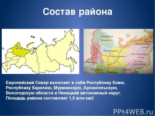 Состав района Европейский Север включает в себя Республику Коми, Республику Карелию, Мурманскую, Архангельскую, Вологодскую области и Ненецкий автономный округ. Площадь района составляет 1,5 млн км2