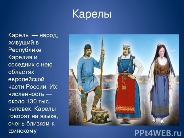 Карелы Карелы — народ, живущий в Республике Карелия и соседних с нею областях европейской части России. Их численность — около 130 тыс. человек. Карелы говорят на языке, очень близком к финскому