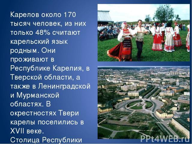 Карелов около 170 тысяч человек, из них только 48% считают карельский язык родным. Они проживают в Республике Карелия, в Тверской области, а также в Ленинградской и Мурманской областях. В окрестностях Твери карелы поселились в XVII веке. Столица Рес…