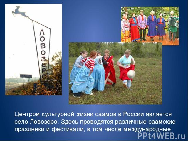 Центром культурной жизни саамов в России является село Ловозеро. Здесь проводятся различные саамские праздники и фестивали, в том числе международные.