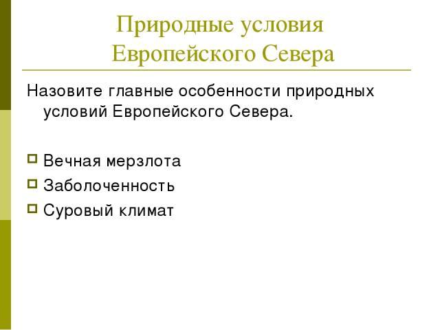 Природные условия Европейского Севера Назовите главные особенности природных условий Европейского Севера. Вечная мерзлота Заболоченность Суровый климат