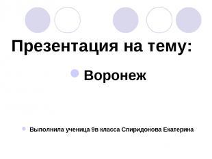 Презентация на тему: Воронеж Выполнила ученица 9в класса Спиридонова Екатерина