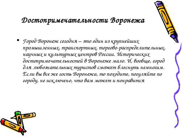 Достопримечательности Воронежа Город Воронеж сегодня – это один из крупнейших промышленных, транспортных, торгово-распределительных, научных и культурных центров России. Исторических достопримечательностей вВоронеже мало. И, вообще, город для любоз…