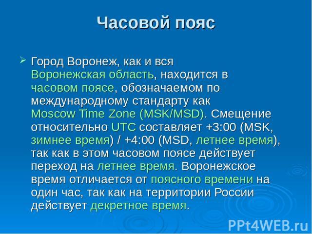 Часовой пояс Город Воронеж, как и вся Воронежская область, находится в часовом поясе, обозначаемом по международному стандарту как Moscow Time Zone (MSK/MSD). Смещение относительно UTC составляет +3:00 (MSK, зимнее время) / +4:00 (MSD, летнее время)…