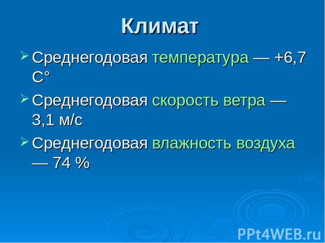 Климат Среднегодовая температура — +6,7 C° Среднегодовая скорость ветра — 3,1 м/с Среднегодовая влажность воздуха — 74%