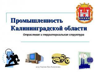 автор: Карезина Нина Валентиновна Промышленность Калининградской области Отрасле