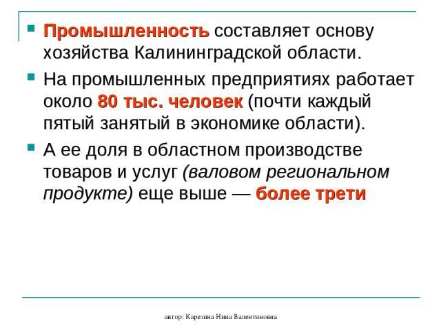 автор: Карезина Нина Валентиновна Промышленность составляет основу хозяйства Калининградской области. На промышленных предприятиях работает около 80 тыс. человек (почти каждый пятый занятый в экономике области). А ее доля в областном производстве то…