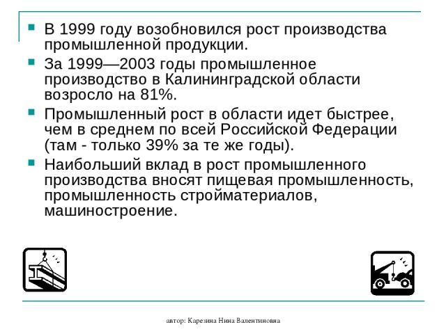 автор: Карезина Нина Валентиновна В 1999 году возобновился рост производства промышленной продукции. За 1999—2003 годы промышленное производство в Калининградской области возросло на 81%. Промышленный рост в области идет быстрее, чем в среднем по вс…
