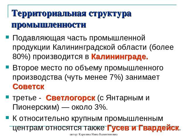 автор: Карезина Нина Валентиновна Территориальная структура промышленности Подавляющая часть промышленной продукции Калининградской области (более 80%) производится в Калининграде. Второе место по объему промышленного производства (чуть менее 7%) за…