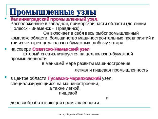 автор: Карезина Нина Валентиновна Промышленные узлы Калининградский промышленный узел. Расположенные в западной, приморской части области (до линии Полесск - Знаменск - Правдинск) . Он включает в себя весь рыбопромышленный комплекс области, большинс…
