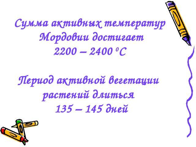 Сумма активных температур Мордовии достигает 2200 – 2400 0С Период активной вегетации растений длиться 135 – 145 дней