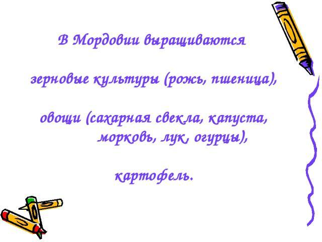 В Мордовии выращиваются зерновые культуры (рожь, пшеница), овощи (сахарная свекла, капуста, морковь, лук, огурцы), картофель.