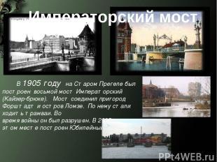 Императорский мост В 1905 году на Старом Прегеле был построен восьмой мост Импер