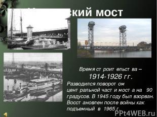 Время строительства – 1914-1926 гг. Разводился поворотом центральной части моста