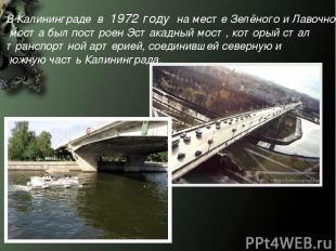 В Калининграде в 1972 году на месте Зелёного и Лавочного моста был построен Эс