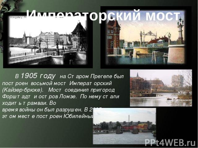 Императорский мост В 1905 году на Старом Прегеле был построен восьмой мост Императорский (Kaйзер-брюке). Мост соединил пригород Форштадт и остров Ломзе. По нему стали ходить трамваи. Во время войны он был разрушен. В 2005 году на этом месте построен…