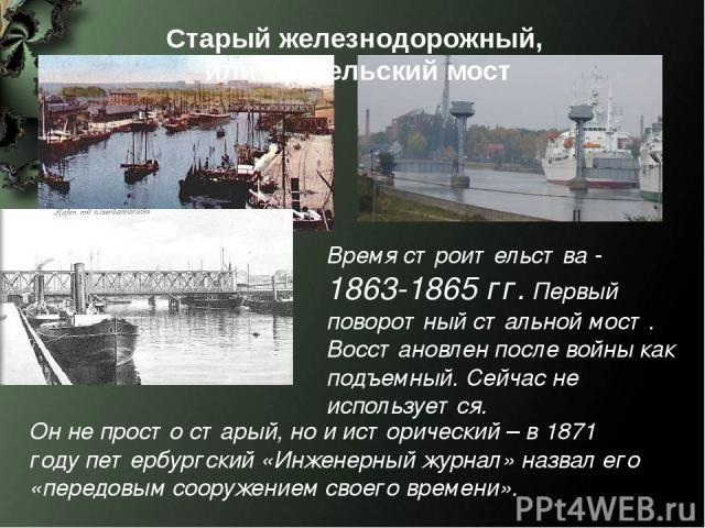 Время строительства - 1863-1865 гг. Первый поворотный стальной мост. Восстановлен после войны как подъемный. Сейчас не используется. Старый железнодорожный, или Прегельский мост Он не просто старый, но и исторический – в 1871 году петербургский «Инж…
