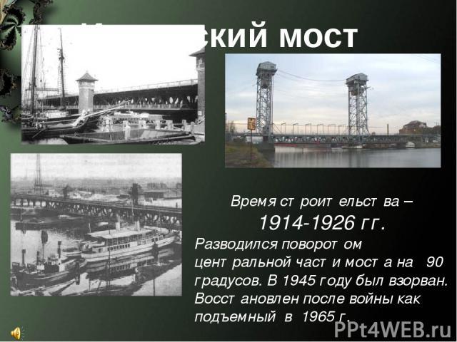 Время строительства – 1914-1926 гг. Разводился поворотом центральной части моста на 90 градусов. В 1945 году был взорван. Восстановлен после войны как подъемный в 1965 г. Имперский мост