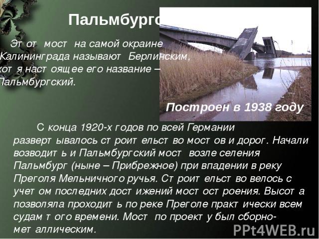 С конца 1920-х годов по всей Германии развертывалось строительство мостов и дорог. Начали возводить и Пальмбургский мост возле селения Пальмбург (ныне – Прибрежное) при впадении в реку Преголя Мельничного ручья. Строительство велось с учетом последн…