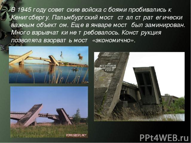 В 1945 году советские войска с боями пробивались к Кенигсбергу. Пальмбургский мост стал стратегически важным объектом. Еще в январе мост был заминирован. Много взрывчатки не требовалось. Конструкция позволяла взорвать мост «экономично».